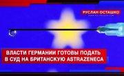 Власти Германии готовы подать в суд на британскую AstraZeneca (Руслан Осташко)